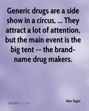 Generic drugs are a side show in a circus, ... They attract a lot of attention, but the main event is the big tent -- the brand-name drug makers.
