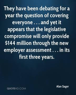Alan Sager - They have been debating for a year the question of covering everyone . . . and yet it appears that the legislative compromise will only provide $144 million through the new employer assessment . . . in its first three years.