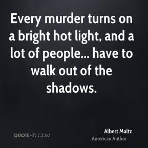 Every murder turns on a bright hot light, and a lot of people... have to walk out of the shadows.