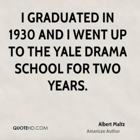 I graduated in 1930 and I went up to the Yale Drama School for two years.