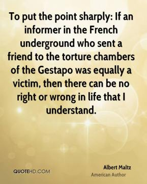 To put the point sharply: If an informer in the French underground who sent a friend to the torture chambers of the Gestapo was equally a victim, then there can be no right or wrong in life that I understand.
