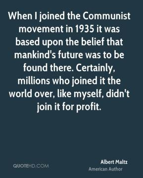 Albert Maltz - When I joined the Communist movement in 1935 it was based upon the belief that mankind's future was to be found there. Certainly, millions who joined it the world over, like myself, didn't join it for profit.