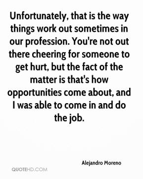 Alejandro Moreno - Unfortunately, that is the way things work out sometimes in our profession. You're not out there cheering for someone to get hurt, but the fact of the matter is that's how opportunities come about, and I was able to come in and do the job.