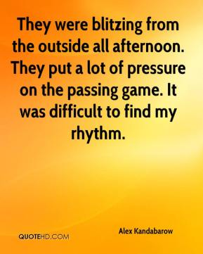 They were blitzing from the outside all afternoon. They put a lot of pressure on the passing game. It was difficult to find my rhythm.