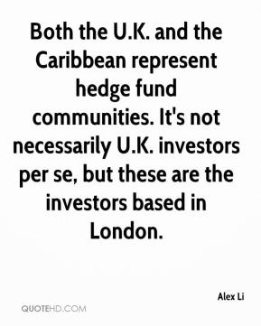 Alex Li - Both the U.K. and the Caribbean represent hedge fund communities. It's not necessarily U.K. investors per se, but these are the investors based in London.