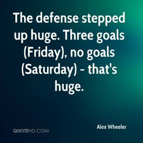 Alex Wheeler - The defense stepped up huge. Three goals (Friday), no goals (Saturday) - that's huge.