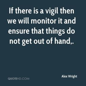Alex Wright - If there is a vigil then we will monitor it and ensure that things do not get out of hand.