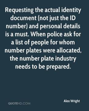 Alex Wright - Requesting the actual identity document (not just the ID number) and personal details is a must. When police ask for a list of people for whom number plates were allocated, the number plate industry needs to be prepared.