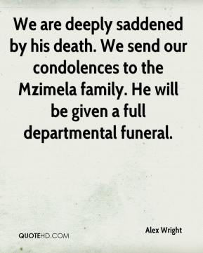Alex Wright - We are deeply saddened by his death. We send our condolences to the Mzimela family. He will be given a full departmental funeral.
