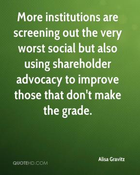 Alisa Gravitz - More institutions are screening out the very worst social but also using shareholder advocacy to improve those that don't make the grade.