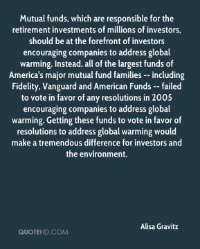 Alisa Gravitz - Mutual funds, which are responsible for the retirement investments of millions of investors, should be at the forefront of investors encouraging companies to address global warming. Instead, all of the largest funds of America's major mutual fund families -- including Fidelity, Vanguard and American Funds -- failed to vote in favor of any resolutions in 2005 encouraging companies to address global warming. Getting these funds to vote in favor of resolutions to address global warming would make a tremendous difference for investors and the environment.