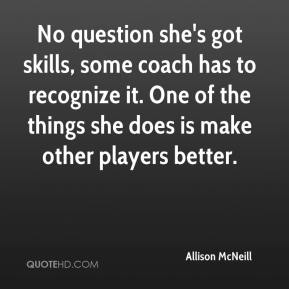 Allison McNeill - No question she's got skills, some coach has to recognize it. One of the things she does is make other players better.