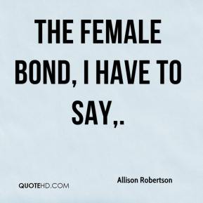 Allison Robertson - The female bond, I have to say.