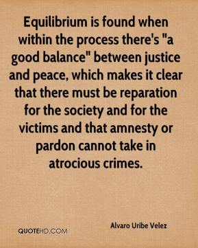 """Alvaro Uribe Velez - Equilibrium is found when within the process there's """"a good balance"""" between justice and peace, which makes it clear that there must be reparation for the society and for the victims and that amnesty or pardon cannot take in atrocious crimes."""