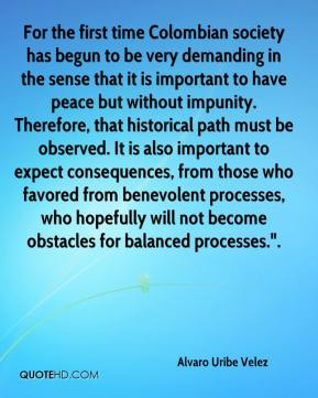 "Alvaro Uribe Velez - For the first time Colombian society has begun to be very demanding in the sense that it is important to have peace but without impunity. Therefore, that historical path must be observed. It is also important to expect consequences, from those who favored from benevolent processes, who hopefully will not become obstacles for balanced processes.""."