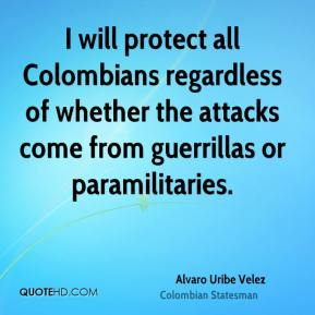 Alvaro Uribe Velez - I will protect all Colombians regardless of whether the attacks come from guerrillas or paramilitaries.