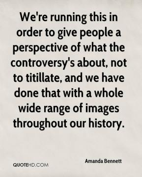 Amanda Bennett - We're running this in order to give people a perspective of what the controversy's about, not to titillate, and we have done that with a whole wide range of images throughout our history.