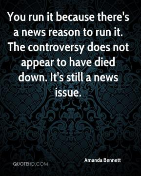 Amanda Bennett - You run it because there's a news reason to run it. The controversy does not appear to have died down. It's still a news issue.