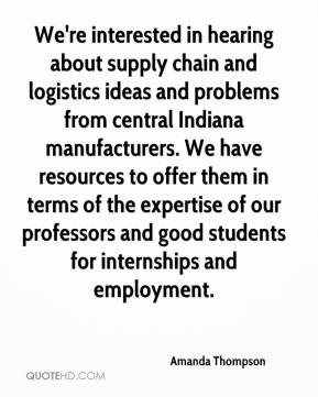 Amanda Thompson - We're interested in hearing about supply chain and logistics ideas and problems from central Indiana manufacturers. We have resources to offer them in terms of the expertise of our professors and good students for internships and employment.