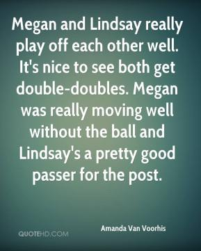 Megan and Lindsay really play off each other well. It's nice to see both get double-doubles. Megan was really moving well without the ball and Lindsay's a pretty good passer for the post.