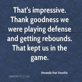 That's impressive. Thank goodness we were playing defense and getting rebounds. That kept us in the game.
