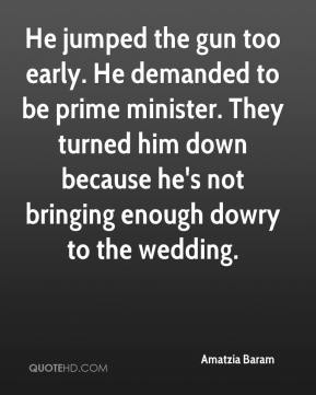 Amatzia Baram - He jumped the gun too early. He demanded to be prime minister. They turned him down because he's not bringing enough dowry to the wedding.