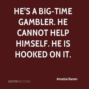 He's a big-time gambler. He cannot help himself. He is hooked on it.
