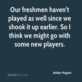 Amber Magner - Our freshmen haven't played as well since we shook it up earlier. So I think we might go with some new players.