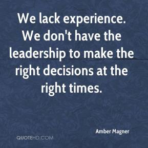 Amber Magner - We lack experience. We don't have the leadership to make the right decisions at the right times.