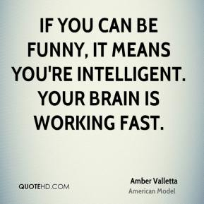 Amber Valletta - If you can be funny, it means you're intelligent. Your brain is working fast.