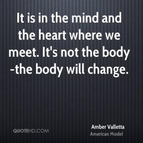 It is in the mind and the heart where we meet. It's not the body-the body will change.