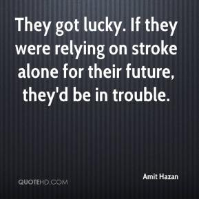 Amit Hazan - They got lucky. If they were relying on stroke alone for their future, they'd be in trouble.