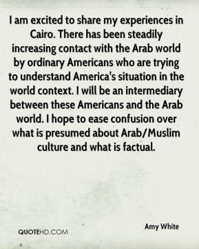 Amy White - I am excited to share my experiences in Cairo. There has been steadily increasing contact with the Arab world by ordinary Americans who are trying to understand America's situation in the world context. I will be an intermediary between these Americans and the Arab world. I hope to ease confusion over what is presumed about Arab/Muslim culture and what is factual.
