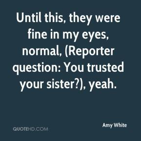 Amy White - Until this, they were fine in my eyes, normal, (Reporter question: You trusted your sister?), yeah.