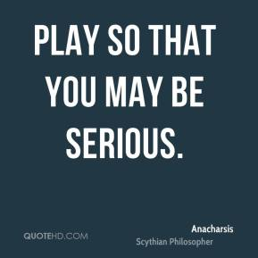 Play so that you may be serious.