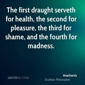 Anacharsis - The first draught serveth for health, the second for pleasure, the third for shame, and the fourth for madness.