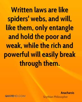 Written laws are like spiders' webs, and will, like them, only entangle and hold the poor and weak, while the rich and powerful will easily break through them.