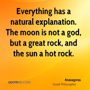 Everything has a natural explanation. The moon is not a god, but a great rock, and the sun a hot rock.