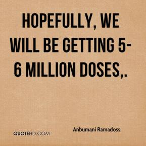 Anbumani Ramadoss - Hopefully, we will be getting 5-6 million doses.