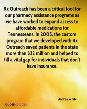Andrea White - Rx Outreach has been a critical tool for our pharmacy assistance programs as we have worked to expand access to affordable medications for Tennesseans. In 2005, the custom program that we developed with Rx Outreach saved patients in the state more than $22 million and helped to fill a vital gap for individuals that don't have insurance.