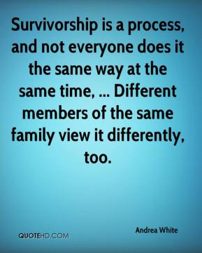 Andrea White - Survivorship is a process, and not everyone does it the same way at the same time, ... Different members of the same family view it differently, too.