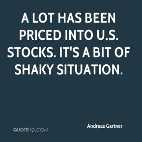 Andreas Gartner - A lot has been priced into U.S. stocks. It's a bit of shaky situation.