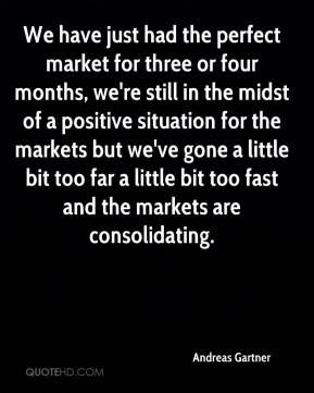 Andreas Gartner - We have just had the perfect market for three or four months, we're still in the midst of a positive situation for the markets but we've gone a little bit too far a little bit too fast and the markets are consolidating.