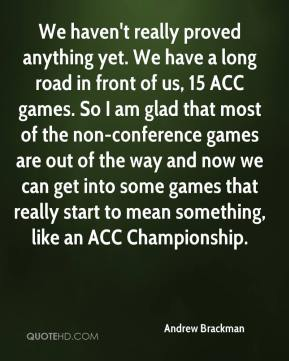 Andrew Brackman - We haven't really proved anything yet. We have a long road in front of us, 15 ACC games. So I am glad that most of the non-conference games are out of the way and now we can get into some games that really start to mean something, like an ACC Championship.