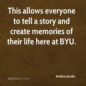 Andrew Jacobs - This allows everyone to tell a story and create memories of their life here at BYU.