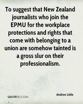 Andrew Little - To suggest that New Zealand journalists who join the EPMU for the workplace protections and rights that come with belonging to a union are somehow tainted is a gross slur on their professionalism.