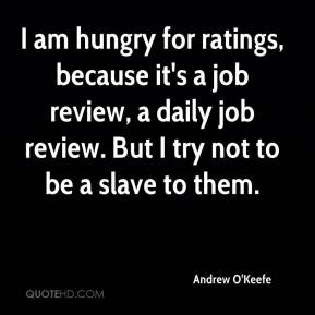 Andrew O'Keefe - I am hungry for ratings, because it's a job review, a daily job review. But I try not to be a slave to them.