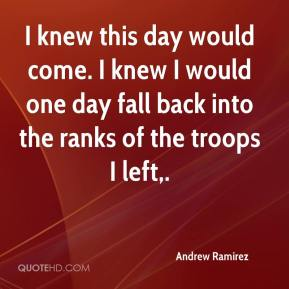 Andrew Ramirez - I knew this day would come. I knew I would one day fall back into the ranks of the troops I left.