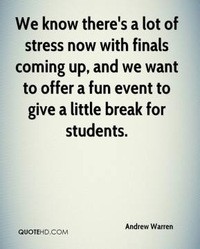 Andrew Warren - We know there's a lot of stress now with finals coming up, and we want to offer a fun event to give a little break for students.