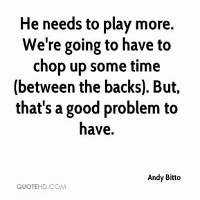 Andy Bitto - He needs to play more. We're going to have to chop up some time (between the backs). But, that's a good problem to have.